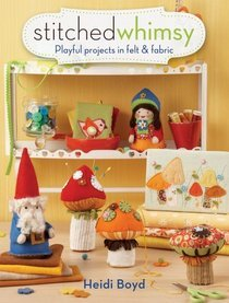 Stitched Whimsy: Playful Projects in Felt & Fabric