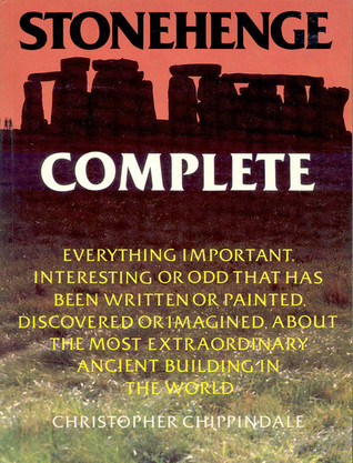 Stonehenge Complete: Everything Important, Interesting or Odd That Has Been Written or Painted, Discovered or Imagined, About the Most Extraordinary Ancient Building in the World
