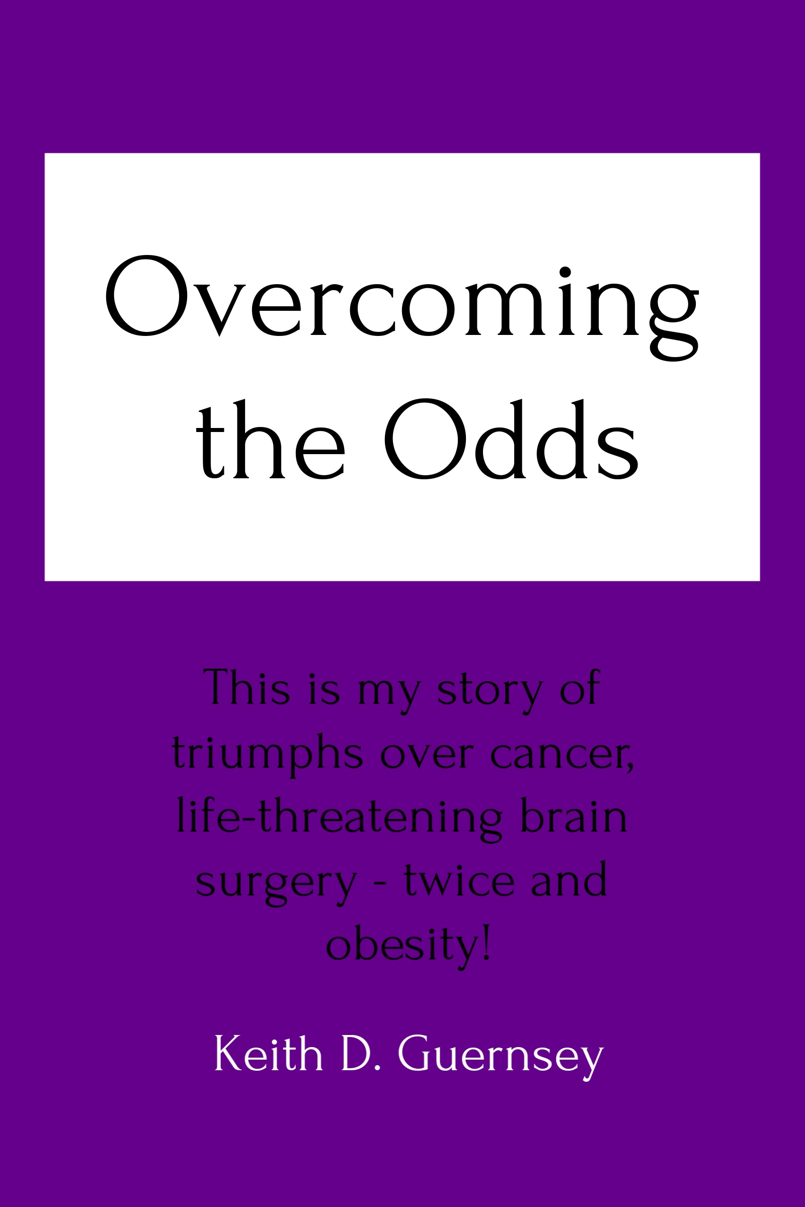 Overcoming the Odds-My story of triumphs over cancer, life-threatening brain surgery (twice), and obesity